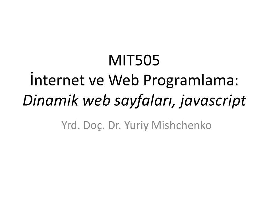 MIT505 İnternet ve Web Programlama: Dinamik web sayfaları, javascript Yrd. Doç. Dr. Yuriy Mishchenko
