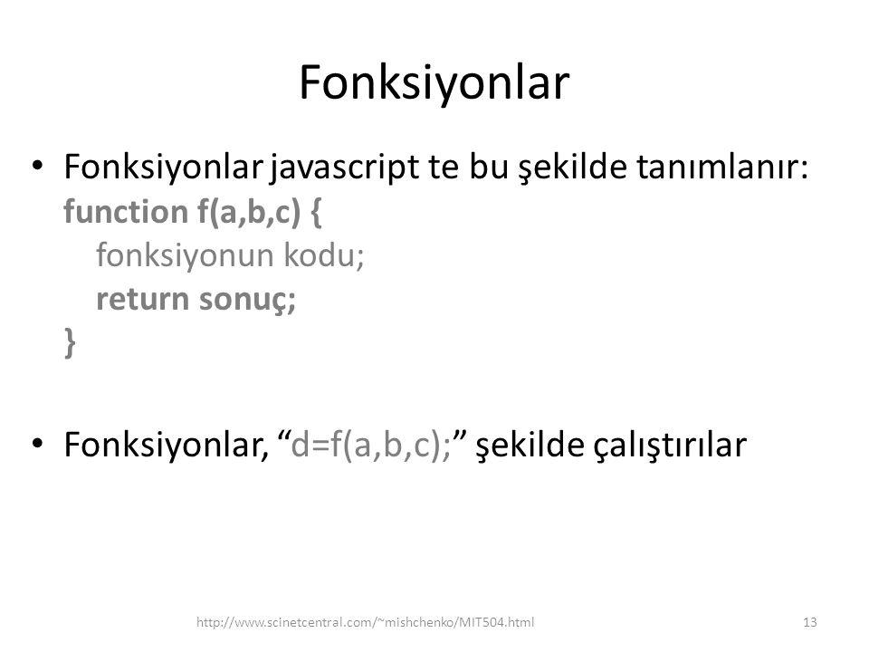 """Fonksiyonlar Fonksiyonlar javascript te bu şekilde tanımlanır: function f(a,b,c) { fonksiyonun kodu; return sonuç; } Fonksiyonlar, """"d=f(a,b,c);"""" şekil"""
