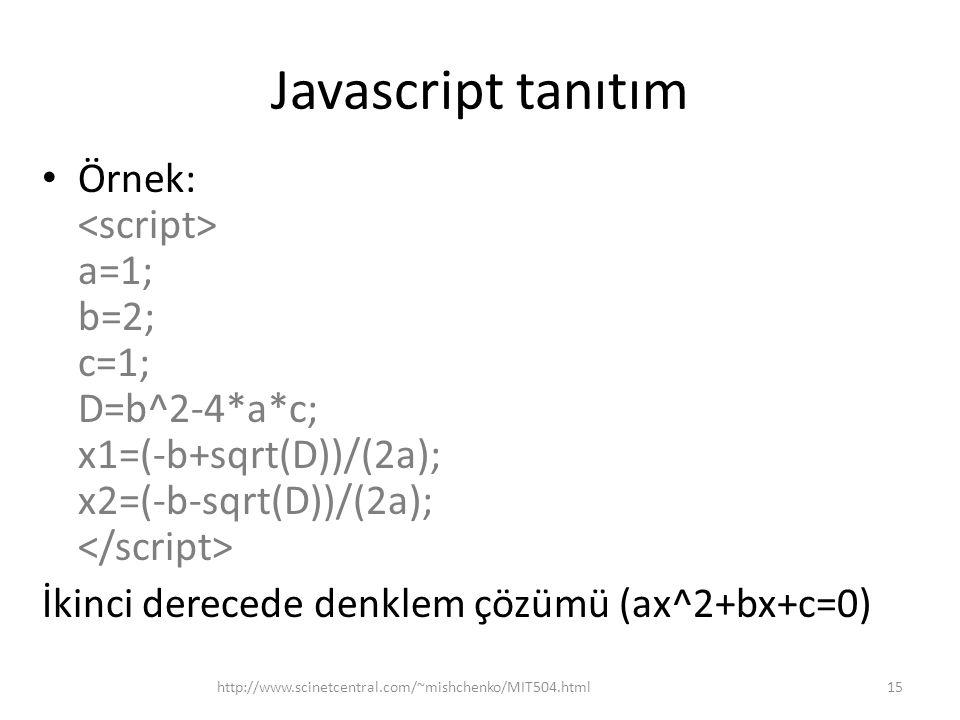 Javascript tanıtım Örnek: a=1; b=2; c=1; D=b^2-4*a*c; x1=(-b+sqrt(D))/(2a); x2=(-b-sqrt(D))/(2a); İkinci derecede denklem çözümü (ax^2+bx+c=0) 15http:
