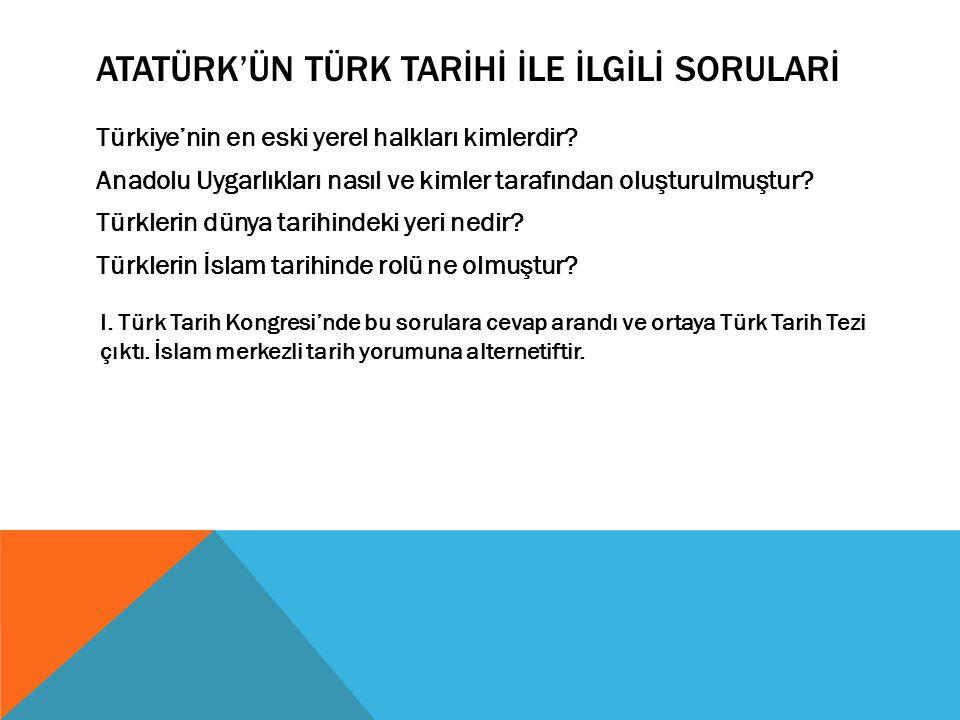 ATATÜRK'ÜN TÜRK TARİHİ İLE İLGİLİ SORULARİ Türkiye'nin en eski yerel halkları kimlerdir? Anadolu Uygarlıkları nasıl ve kimler tarafından oluşturulmuşt