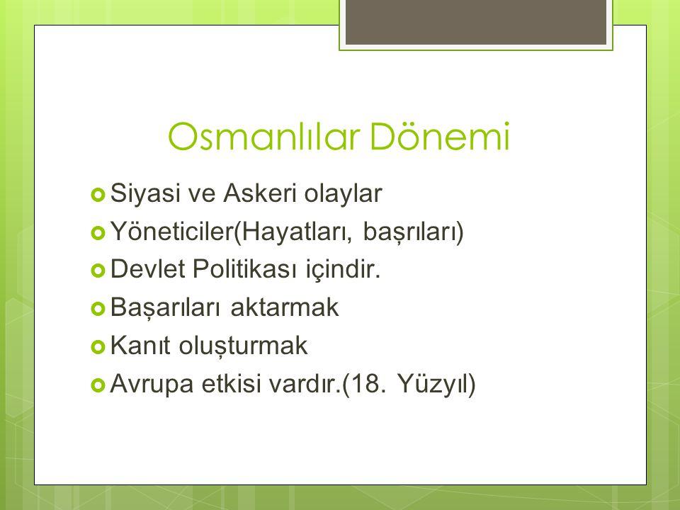 Osmanlılar Dönemi  Siyasi ve Askeri olaylar  Yöneticiler(Hayatları, başrıları)  Devlet Politikası içindir.  Başarıları aktarmak  Kanıt oluşturmak