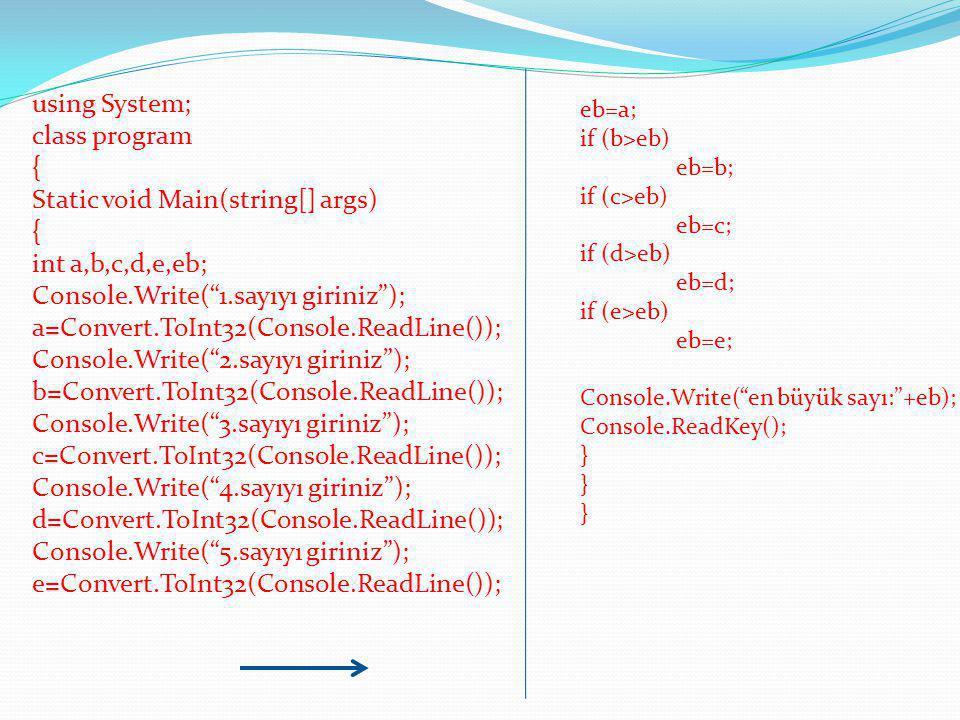 using System; class program { Static void Main(string[] args) { int a,b,c,d,e,eb; Console.Write( 1.sayıyı giriniz ); a=Convert.ToInt32(Console.ReadLine()); Console.Write( 2.sayıyı giriniz ); b=Convert.ToInt32(Console.ReadLine()); Console.Write( 3.sayıyı giriniz ); c=Convert.ToInt32(Console.ReadLine()); Console.Write( 4.sayıyı giriniz ); d=Convert.ToInt32(Console.ReadLine()); Console.Write( 5.sayıyı giriniz ); e=Convert.ToInt32(Console.ReadLine()); eb=a; if (b>eb) eb=b; if (c>eb) eb=c; if (d>eb) eb=d; if (e>eb) eb=e; Console.Write( en büyük sayı: +eb); Console.ReadKey(); } }