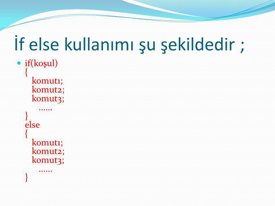 İf else kullanımı şu şekildedir ; if(koşul) { komut1; komut2; komut3;...... } else { komut1; komut2; komut3;...... }
