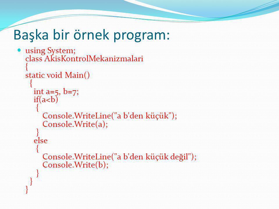 Başka bir örnek program: using System; class AkisKontrolMekanizmalari { static void Main() { int a=5, b=7; if(a<b) { Console.WriteLine( a b den küçük ); Console.Write(a); } else { Console.WriteLine( a b den küçük değil ); Console.Write(b); } } }