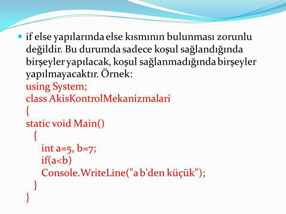 if else bloklarının aşağıdaki gibi kullanımı da mümkündür: using System; class AkisKontrolMekanizmalari { static void Main() { Console.Write( Cinsiyetinizi girin (e, k): ); char cins=Convert.ToChar(Console.ReadLine()); if(cins== e ) Console.Write( Erkeksiniz ); else if(cins== k ) Console.Write( Kızsınız ); else Console.Write( Lütfen cinsiyetinizi doğru giriniz! ); } }