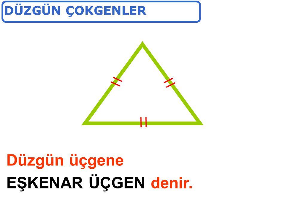 Düzgün üçgene EŞKENAR ÜÇGEN denir.