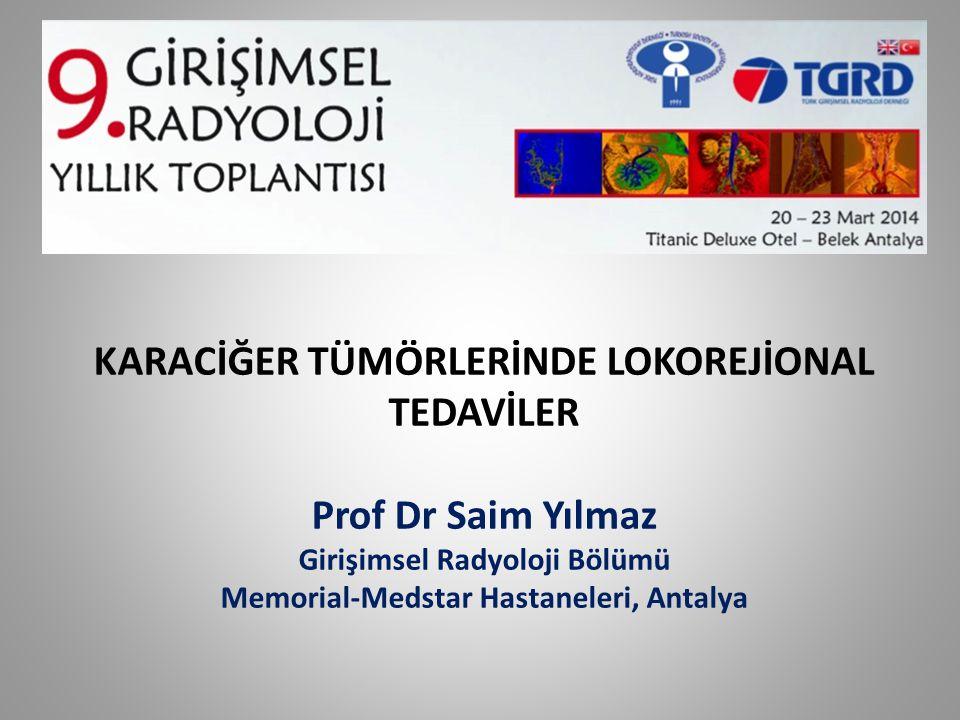 KARACİĞER TÜMÖRLERİNDE LOKOREJİONAL TEDAVİLER Prof Dr Saim Yılmaz Girişimsel Radyoloji Bölümü Memorial-Medstar Hastaneleri, Antalya