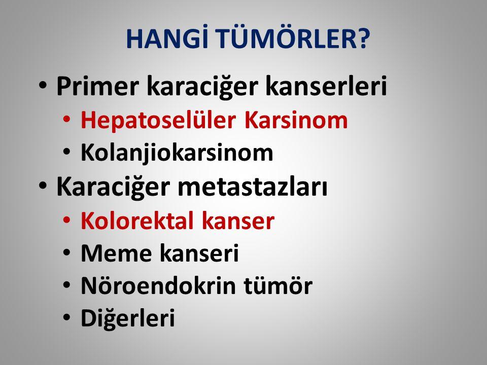 HANGİ TÜMÖRLER? Primer karaciğer kanserleri Hepatoselüler Karsinom Kolanjiokarsinom Karaciğer metastazları Kolorektal kanser Meme kanseri Nöroendokrin