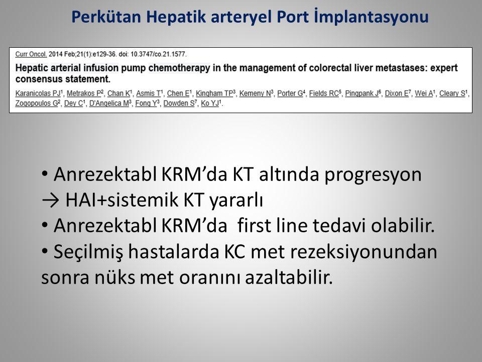 Anrezektabl KRM'da KT altında progresyon → HAI+sistemik KT yararlı Anrezektabl KRM'da first line tedavi olabilir. Seçilmiş hastalarda KC met rezeksiyo