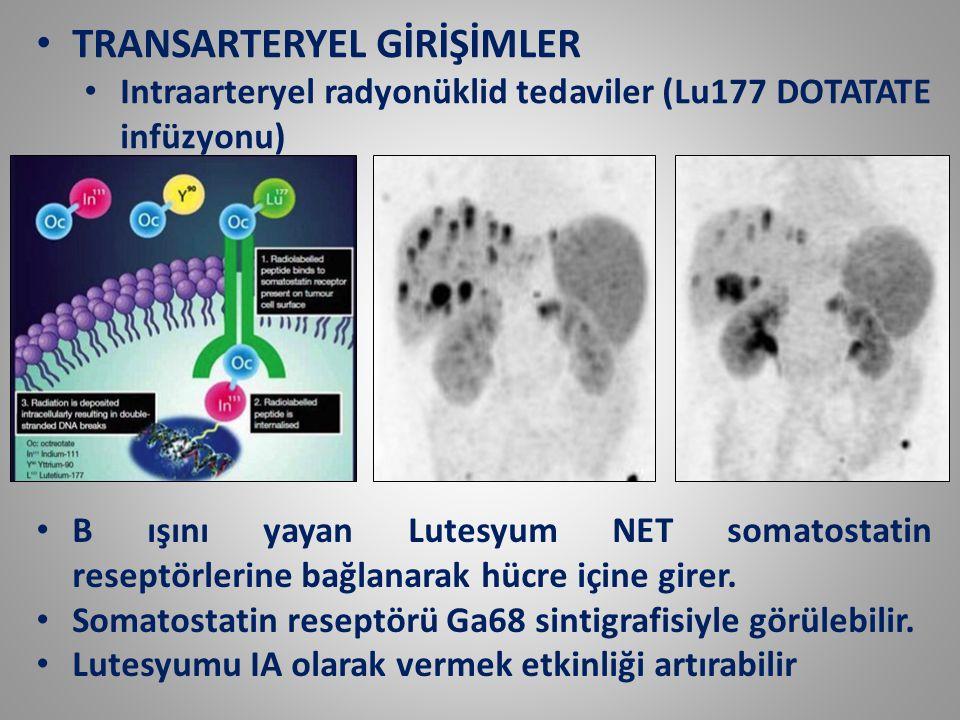 TRANSARTERYEL GİRİŞİMLER Intraarteryel radyonüklid tedaviler (Lu177 DOTATATE infüzyonu) B ışını yayan Lutesyum NET somatostatin reseptörlerine bağlana