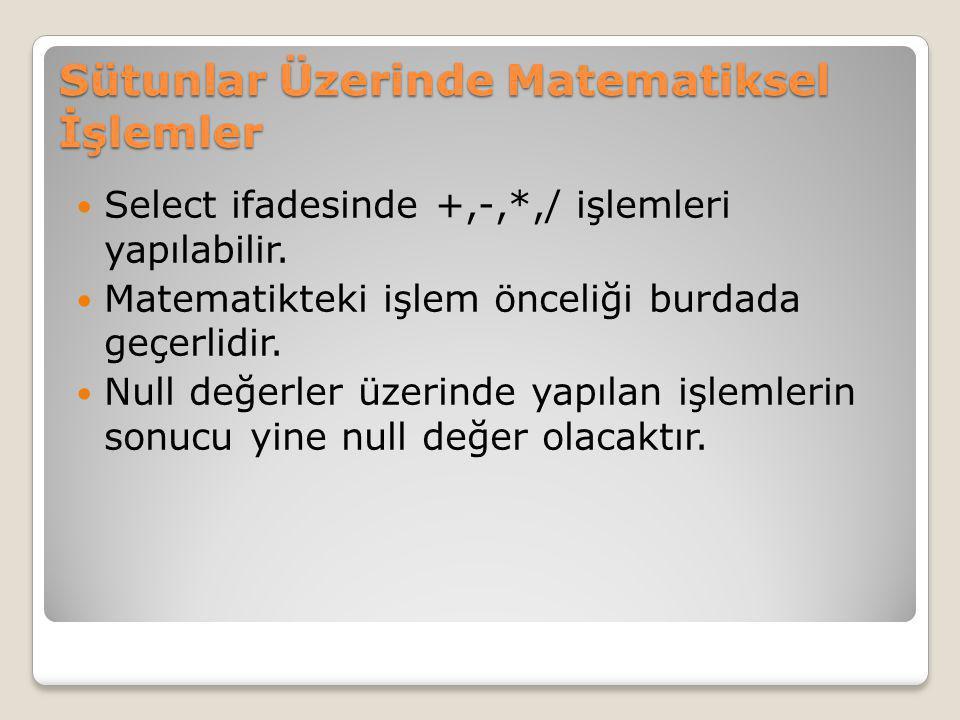 Sütunlar Üzerinde Matematiksel İşlemler Select ifadesinde +,-,*,/ işlemleri yapılabilir. Matematikteki işlem önceliği burdada geçerlidir. Null değerle