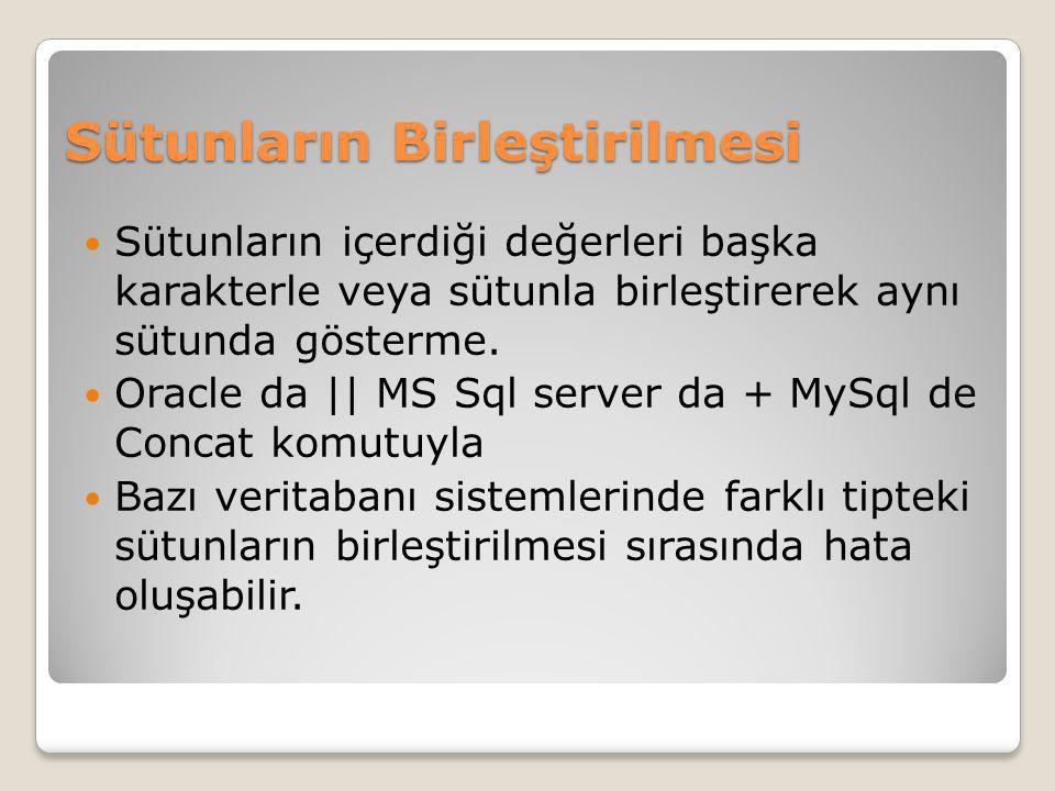 Sütunların Birleştirilmesi Sütunların içerdiği değerleri başka karakterle veya sütunla birleştirerek aynı sütunda gösterme. Oracle da || MS Sql server