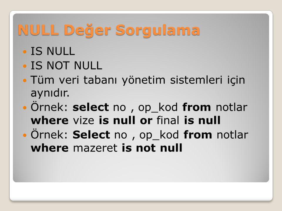 NULL Değer Sorgulama IS NULL IS NOT NULL Tüm veri tabanı yönetim sistemleri için aynıdır. Örnek: select no, op_kod from notlar where vize is null or f