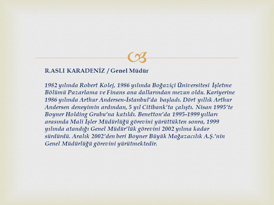  R.ASLI KARADENİZ / Genel Müdür 1982 yılında Robert Kolej, 1986 yılında Boğaziçi Üniversitesi İşletme Bölümü Pazarlama ve Finans ana dallarından mezun oldu.