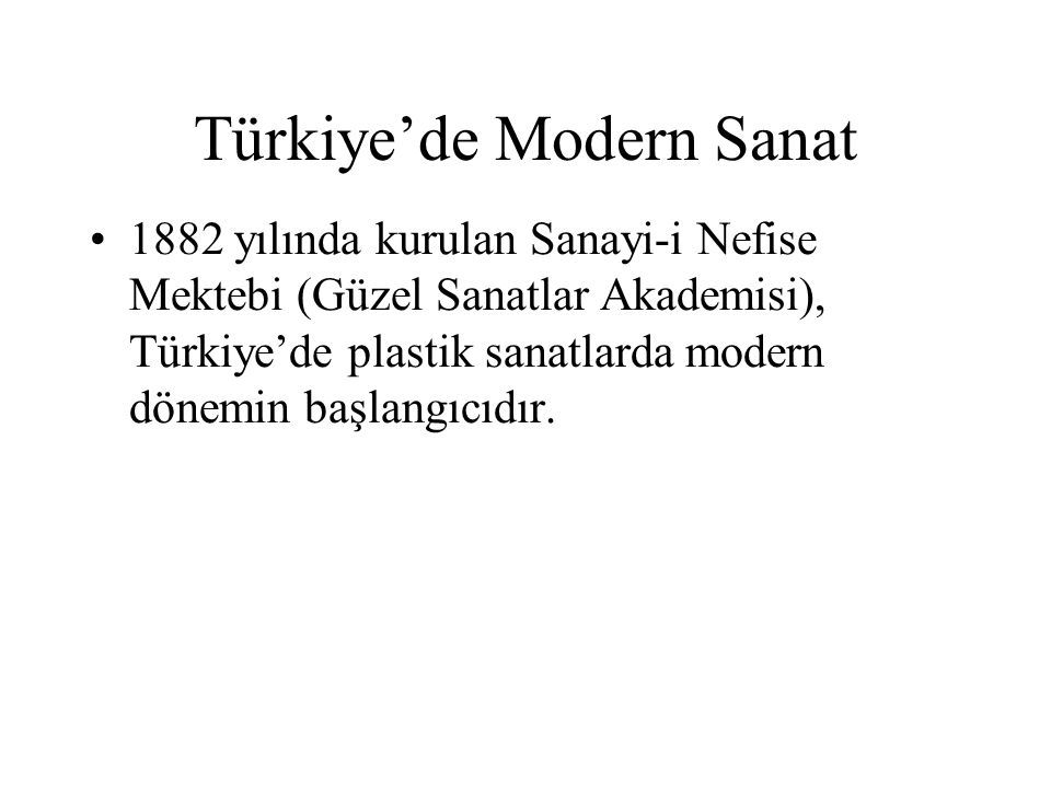 Türkiye'de Modern Sanat 1882 yılında kurulan Sanayi-i Nefise Mektebi (Güzel Sanatlar Akademisi), Türkiye'de plastik sanatlarda modern dönemin başlangı