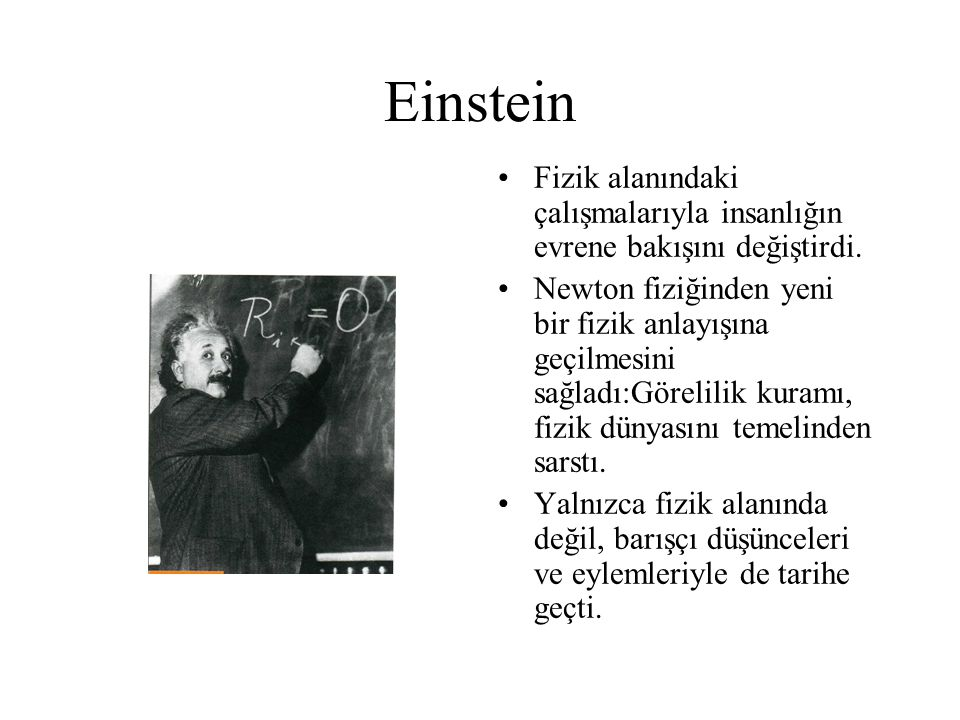 Einstein Fizik alanındaki çalışmalarıyla insanlığın evrene bakışını değiştirdi. Newton fiziğinden yeni bir fizik anlayışına geçilmesini sağladı:Göreli