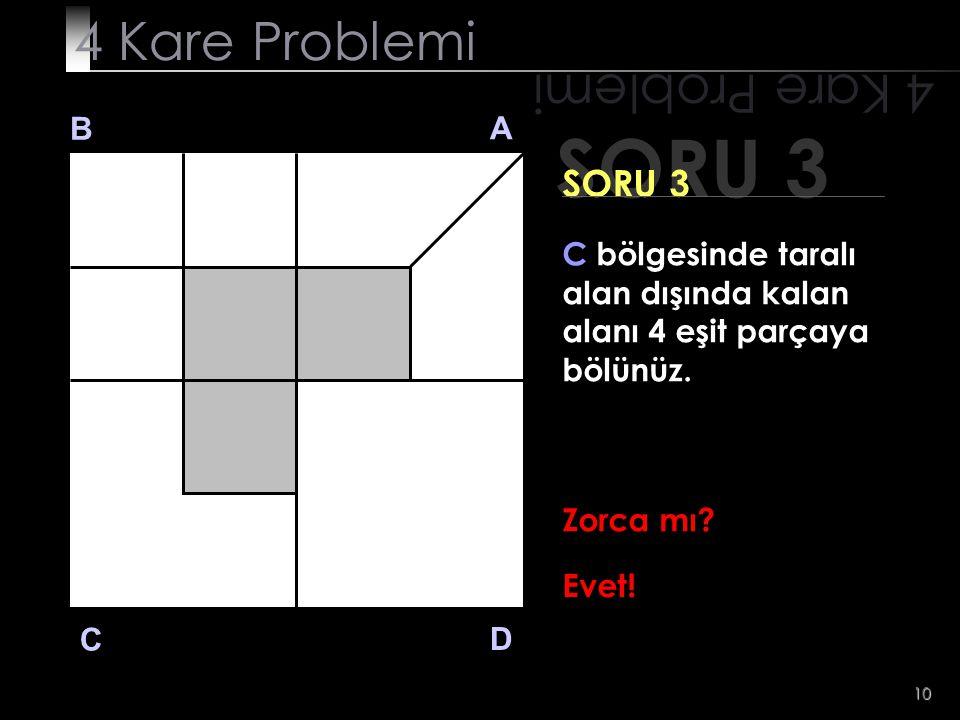 10 SORU 3 4 Kare Problemi B A D C SORU 3 C bölgesinde taralı alan dışında kalan alanı 4 eşit parçaya bölünüz. Zorca mı? Evet!