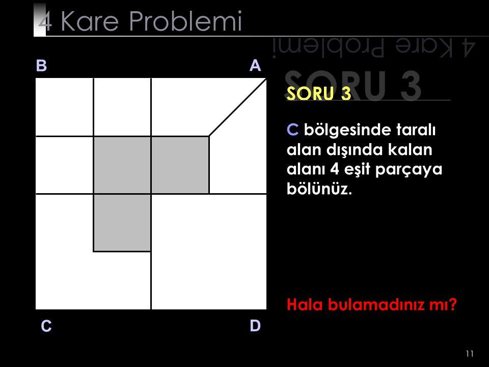 11 SORU 3 4 Kare Problemi B A D C SORU 3 Hala bulamadınız mı? C bölgesinde taralı alan dışında kalan alanı 4 eşit parçaya bölünüz.