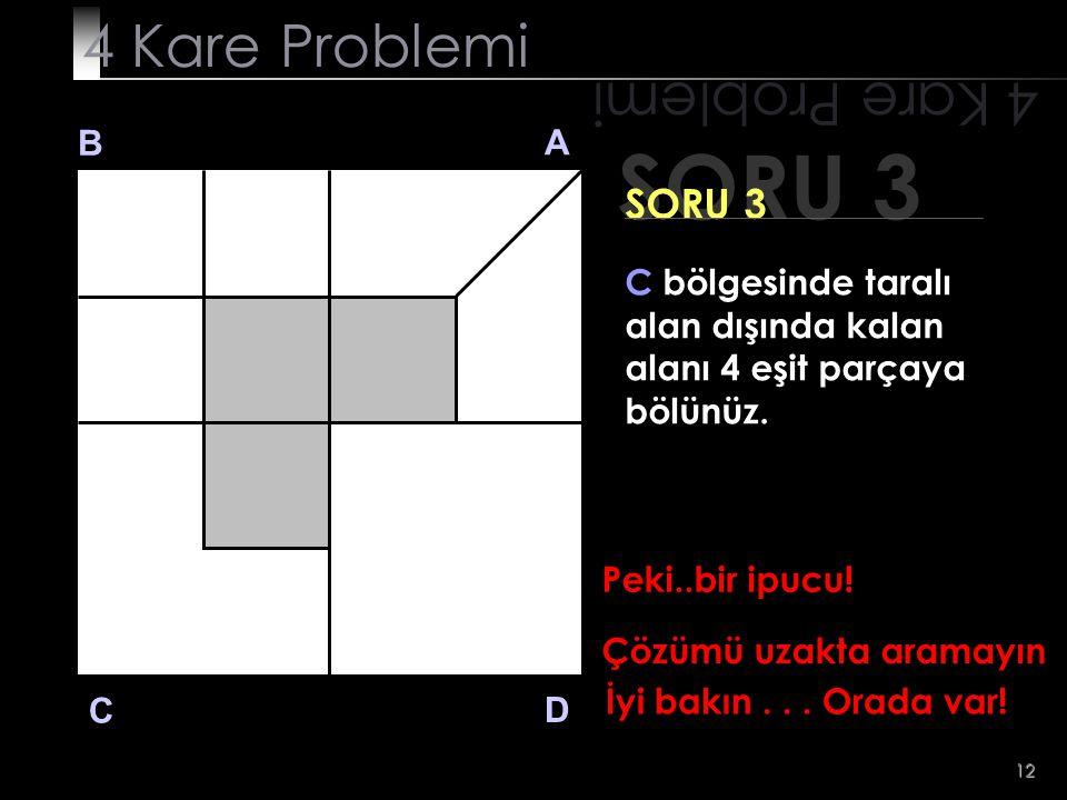 12 SORU 3 4 Kare Problemi B A D C SORU 3 Peki..bir ipucu! Çözümü uzakta aramayın İyi bakın... Orada var! C bölgesinde taralı alan dışında kalan alanı
