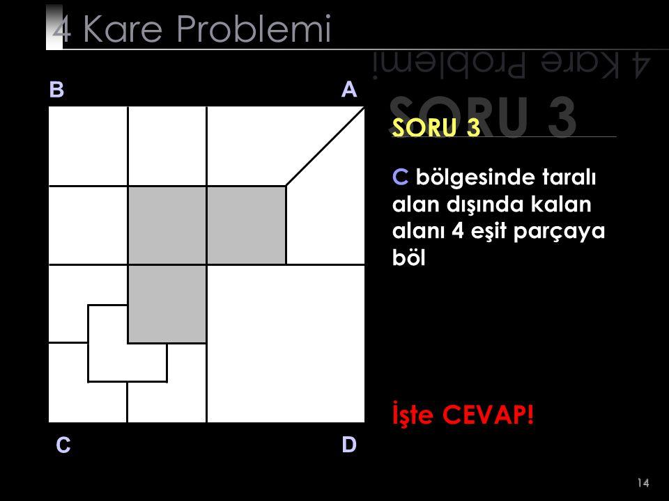 14 SORU 3 4 Kare Problemi B A D C SORU 3 C bölgesinde taralı alan dışında kalan alanı 4 eşit parçaya böl İşte CEVAP!