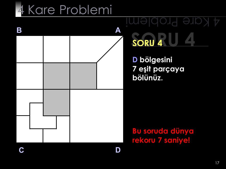 17 SORU 4 4 Kare Problemi B A D C SORU 4 D bölgesini 7 eşit parçaya bölünüz. Bu soruda dünya rekoru 7 saniye!
