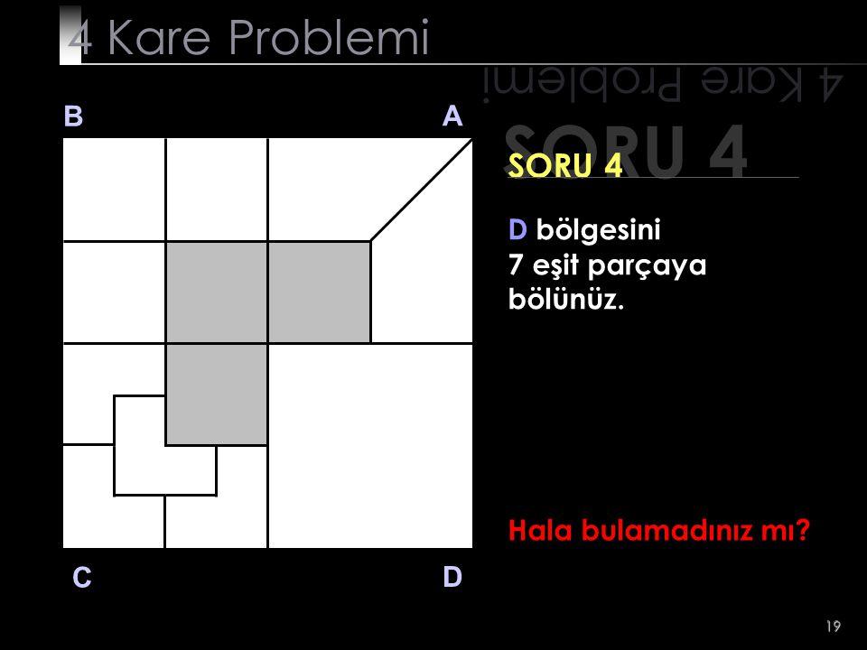 19 SORU 4 4 Kare Problemi B A D C SORU 4 D bölgesini 7 eşit parçaya bölünüz. Hala bulamadınız mı?
