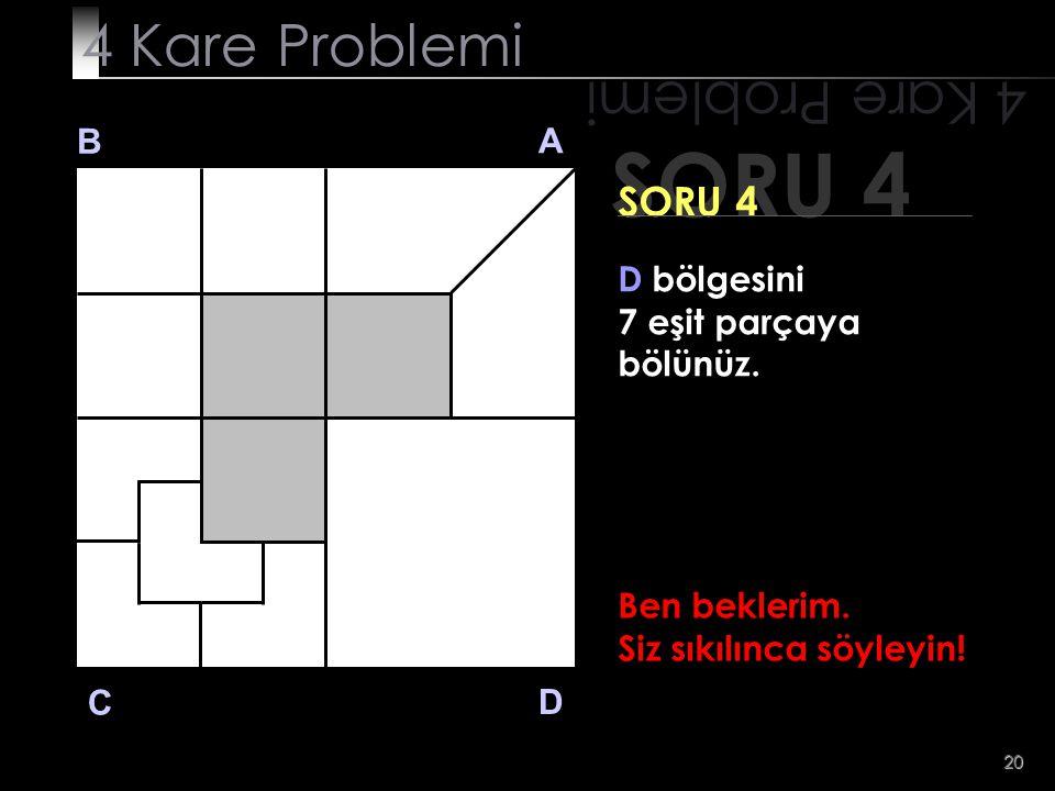 20 SORU 4 4 Kare Problemi B A D C SORU 4 D bölgesini 7 eşit parçaya bölünüz. Ben beklerim. Siz sıkılınca söyleyin!