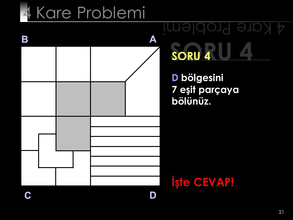 21 SORU 4 4 Kare Problemi B A D C SORU 4 D bölgesini 7 eşit parçaya bölünüz. İşte CEVAP!