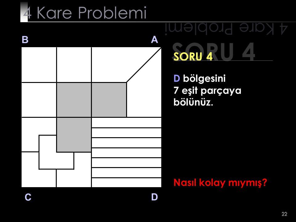 22 SORU 4 4 Kare Problemi B A D C SORU 4 D bölgesini 7 eşit parçaya bölünüz. Nasıl kolay mıymış?