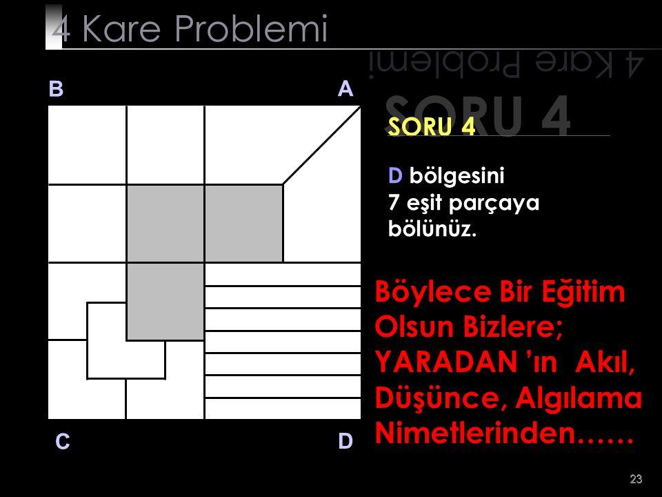 23 SORU 4 4 Kare Problemi B A D C SORU 4 D bölgesini 7 eşit parçaya bölünüz. Böylece Bir Eğitim Olsun Bizlere; YARADAN 'ın Akıl, Düşünce, Algılama Nim