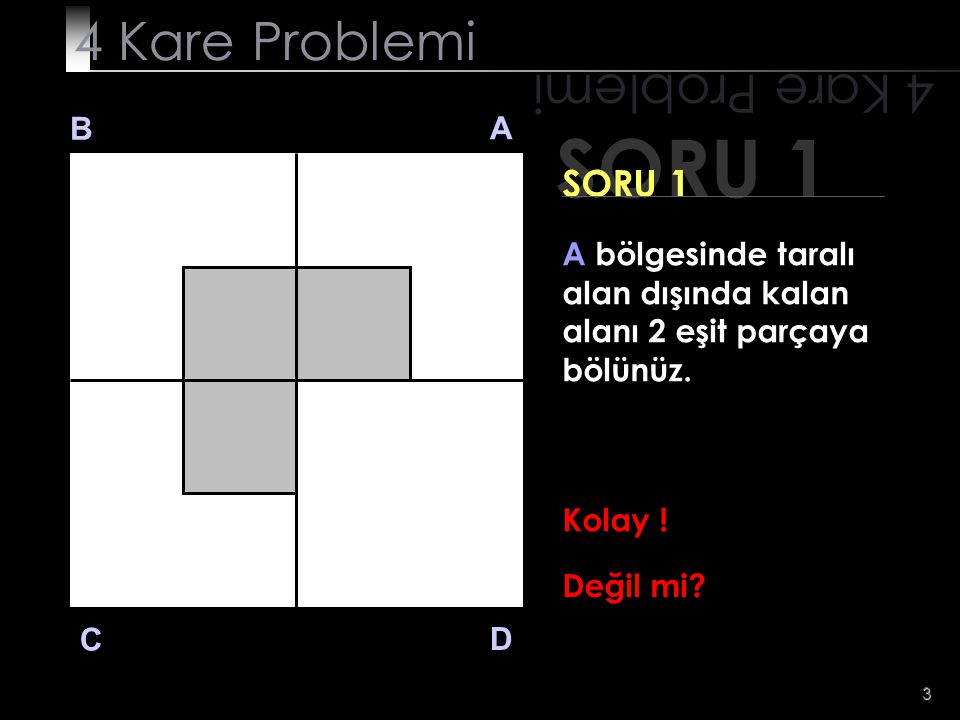 3 SORU 1 4 Kare Problemi B A D C SORU 1 A bölgesinde taralı alan dışında kalan alanı 2 eşit parçaya bölünüz. Kolay ! Değil mi?