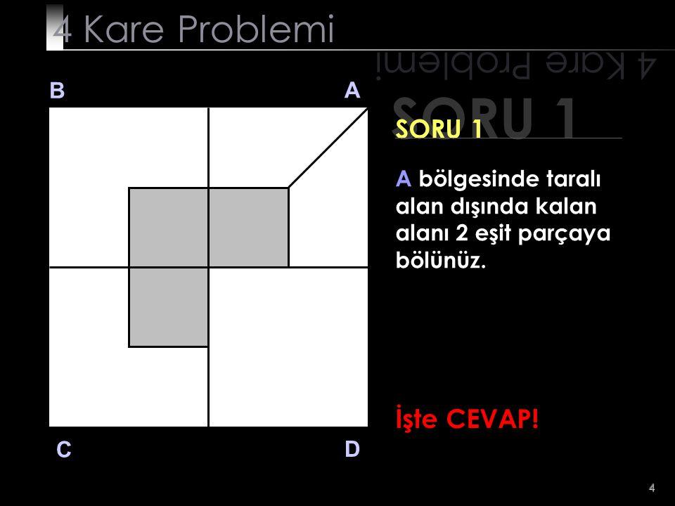 5 SORU 1 4 Kare Problemi B A D C SORU 1 A bölgesinde taralı alan dışında kalan alanı 2 eşit parçaya bölünüz.