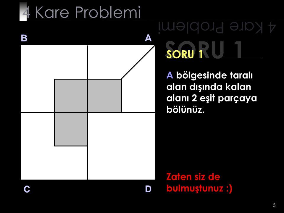 5 SORU 1 4 Kare Problemi B A D C SORU 1 A bölgesinde taralı alan dışında kalan alanı 2 eşit parçaya bölünüz. Zaten siz de bulmuştunuz :)