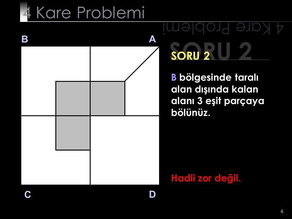 7 SORU 2 4 Kare Problemi B A D C SORU 2 B bölgesinde taralı alan dışında kalan alanı 3 eşit parçaya bölünüz.