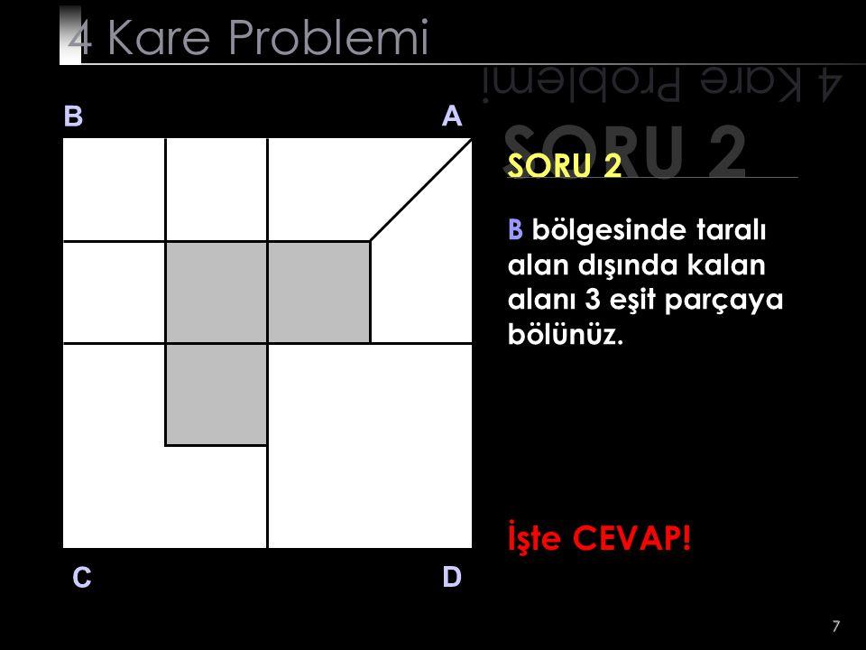 7 SORU 2 4 Kare Problemi B A D C SORU 2 B bölgesinde taralı alan dışında kalan alanı 3 eşit parçaya bölünüz. İşte CEVAP!