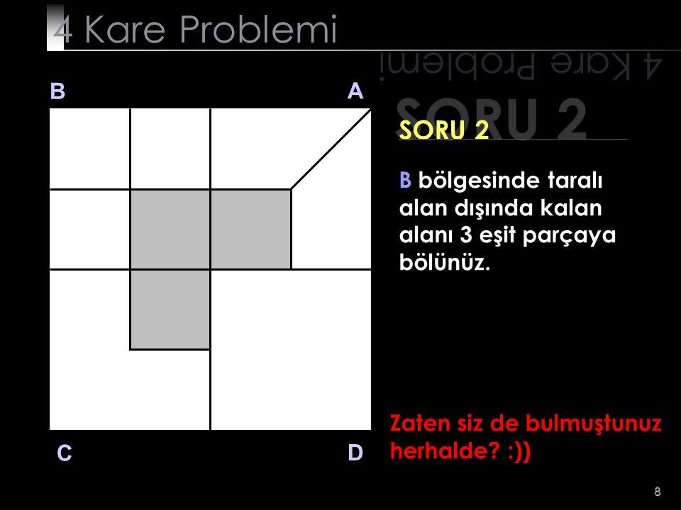 8 SORU 2 4 Kare Problemi B A D C SORU 2 B bölgesinde taralı alan dışında kalan alanı 3 eşit parçaya bölünüz. Zaten siz de bulmuştunuz herhalde? :))