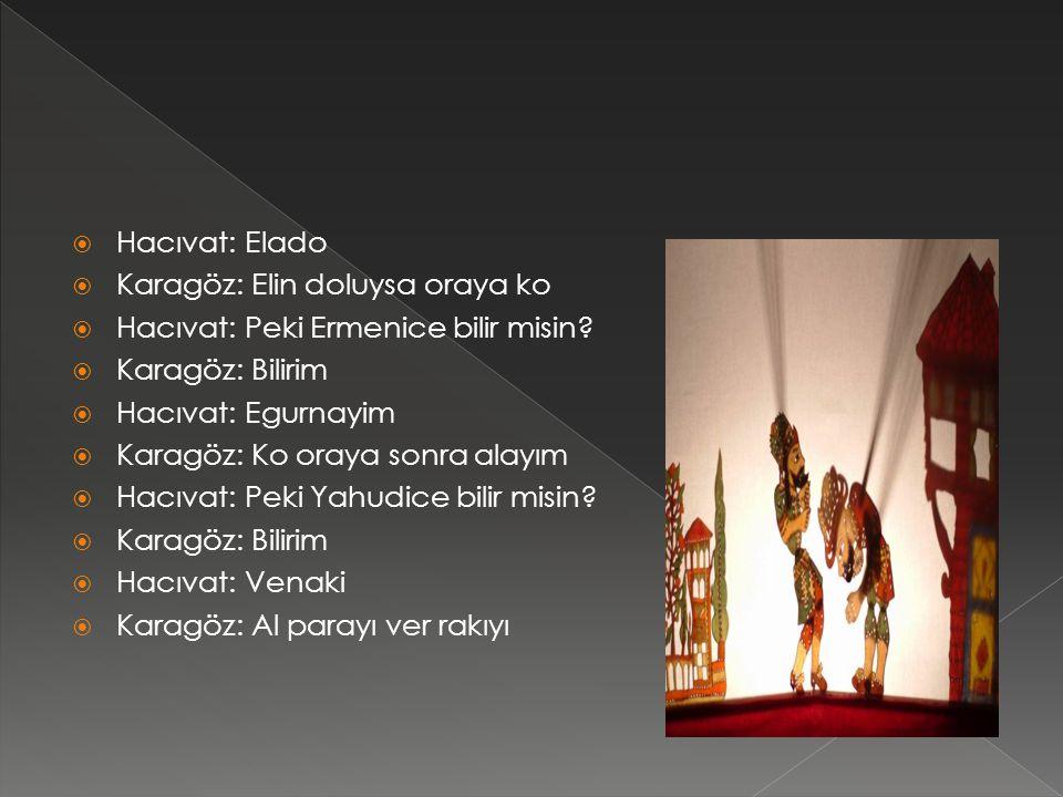  Hacıvat: Elado  Karagöz: Elin doluysa oraya ko  Hacıvat: Peki Ermenice bilir misin.