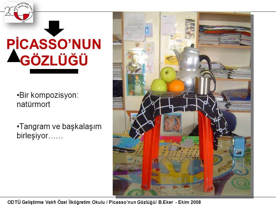 PİCASSO'NUN GÖZLÜĞÜ Bir kompozisyon: natürmort Tangram ve başkalaşım birleşiyor…… ODTÜ Geliştirme Vakfı Özel İlköğretim Okulu / Picasso'nun Gözlüğü/ B
