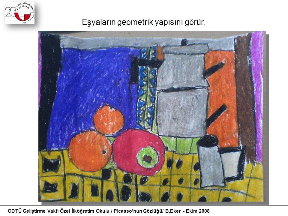 Eşyaların geometrik yapısını görür. ODTÜ Geliştirme Vakfı Özel İlköğretim Okulu / Picasso'nun Gözlüğü/ B.Eker - Ekim 2008