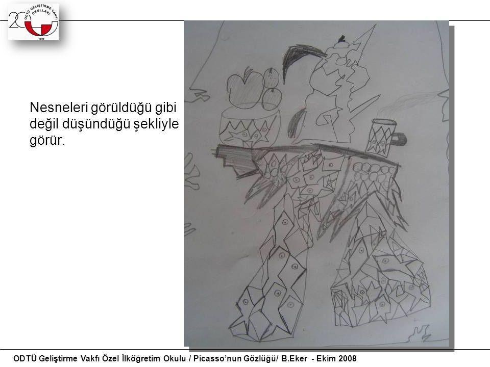 Nesneleri görüldüğü gibi değil düşündüğü şekliyle görür. ODTÜ Geliştirme Vakfı Özel İlköğretim Okulu / Picasso'nun Gözlüğü/ B.Eker - Ekim 2008