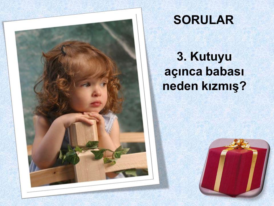 3. Kutuyu açınca babası neden kızmış?