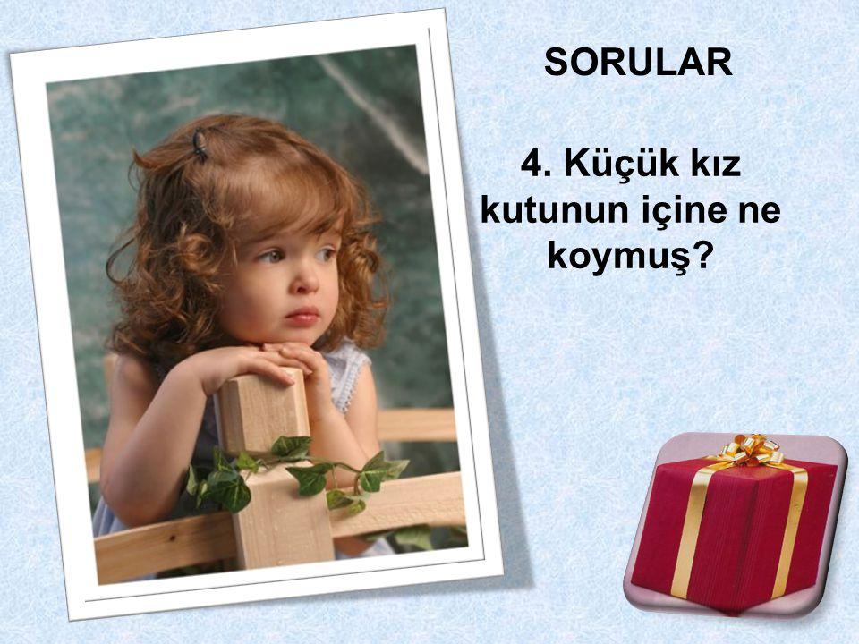 4. Küçük kız kutunun içine ne koymuş?