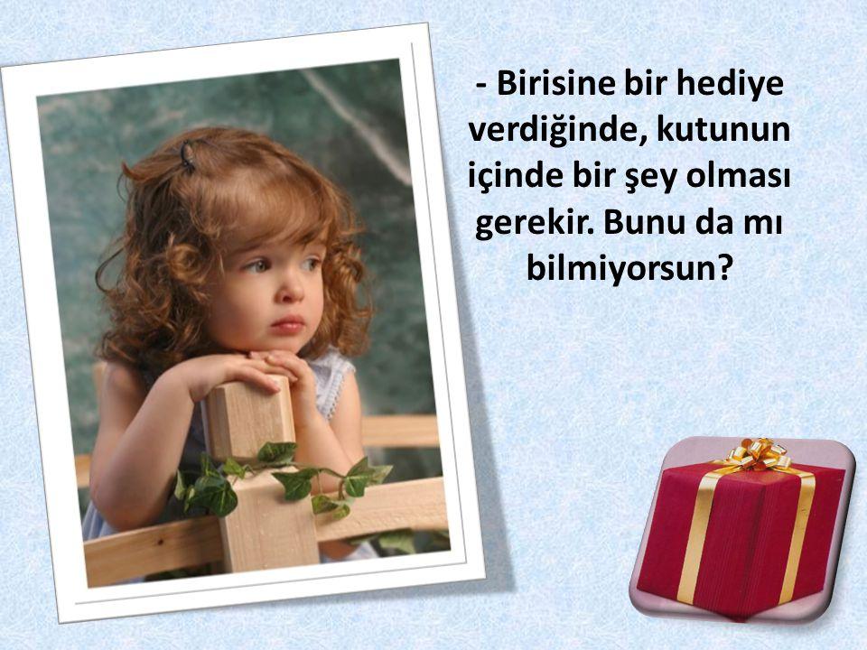 - Birisine bir hediye verdiğinde, kutunun içinde bir şey olması gerekir. Bunu da mı bilmiyorsun?