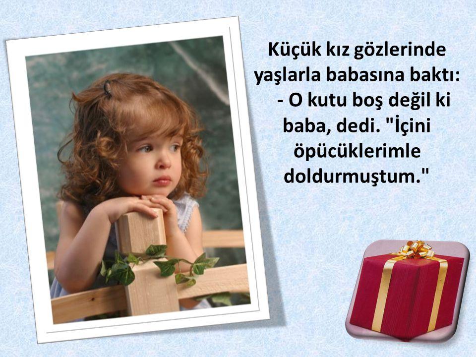 Küçük kız gözlerinde yaşlarla babasına baktı: - O kutu boş değil ki baba, dedi.