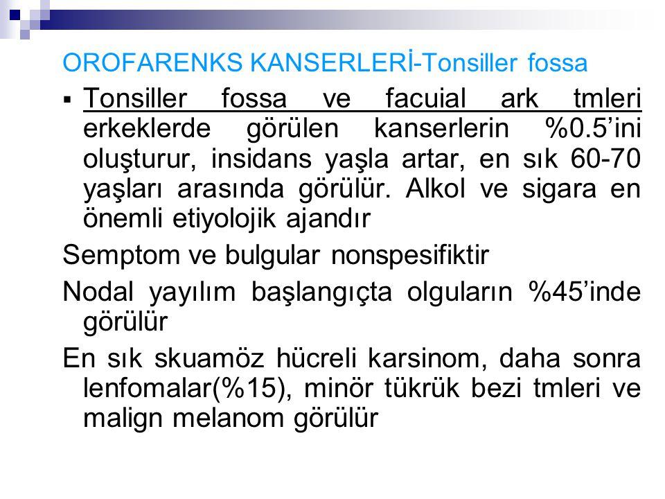OROFARENKS KANSERLERİ-Tonsiller fossa  Tonsiller fossa ve facuial ark tmleri erkeklerde görülen kanserlerin %0.5'ini oluşturur, insidans yaşla artar, en sık 60-70 yaşları arasında görülür.