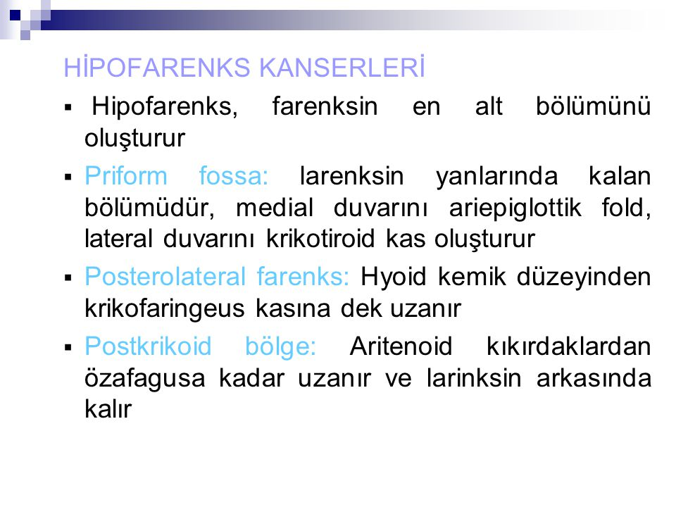 HİPOFARENKS KANSERLERİ  Hipofarenks, farenksin en alt bölümünü oluşturur  Priform fossa: larenksin yanlarında kalan bölümüdür, medial duvarını ariepiglottik fold, lateral duvarını krikotiroid kas oluşturur  Posterolateral farenks: Hyoid kemik düzeyinden krikofaringeus kasına dek uzanır  Postkrikoid bölge: Aritenoid kıkırdaklardan özafagusa kadar uzanır ve larinksin arkasında kalır