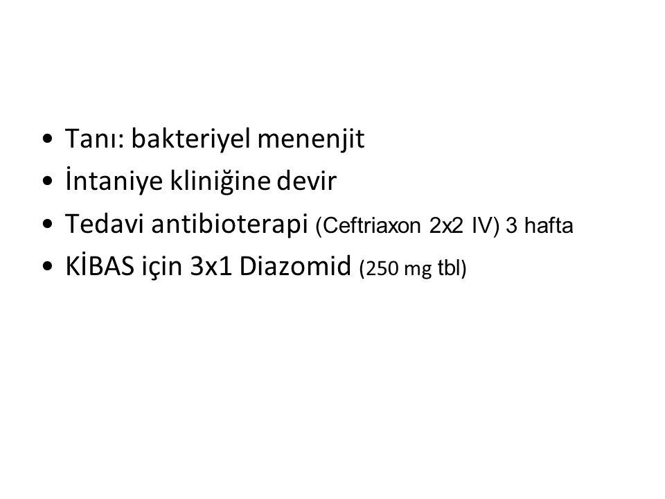 Tanı: bakteriyel menenjit İntaniye kliniğine devir Tedavi antibioterapi (Ceftriaxon 2x2 IV) 3 hafta KİBAS için 3x1 Diazomid (250 mg tbl )