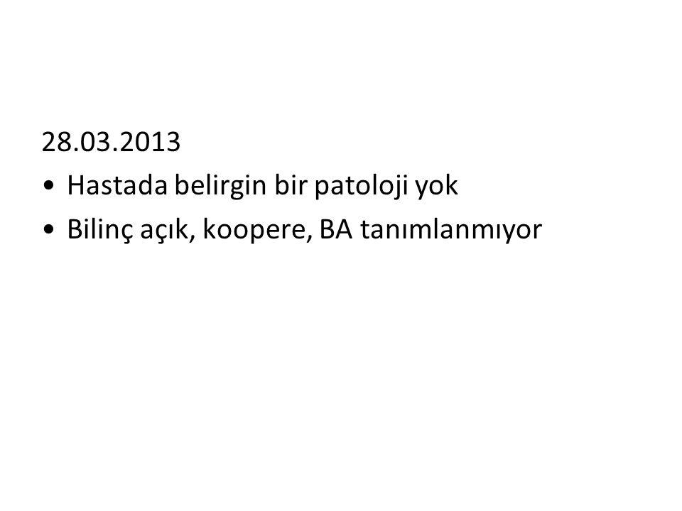 28.03.2013 Hastada belirgin bir patoloji yok Bilinç açık, koopere, BA tanımlanmıyor