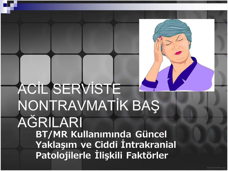ACİL SERVİSTE NONTRAVMATİK BAŞ AĞRILARI BT/MR Kullanımında Güncel Yaklaşım ve Ciddi İntrakranial Patolojilerle İlişkili Faktörler