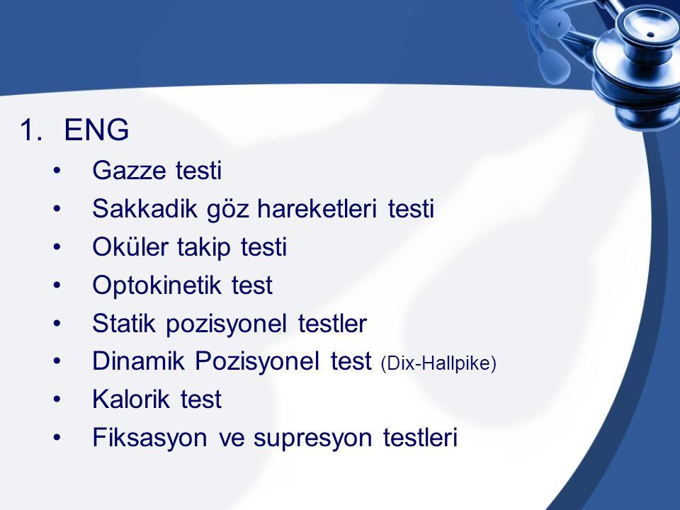 1.ENG Gazze testi Sakkadik göz hareketleri testi Oküler takip testi Optokinetik test Statik pozisyonel testler Dinamik Pozisyonel test (Dix-Hallpike)